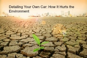 Detailing Your Own Car: How It Hurts the Environment