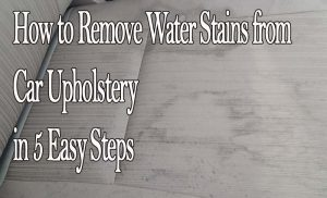How to Remove Water Stains from Car Upholstery in 5 Easy Steps