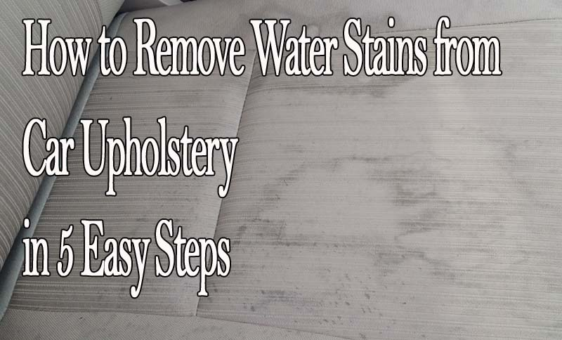 How To Remove Water Stains From Car Upholstery In 48 Easy Steps Delectable How To Remove Water Stains From Furniture Collection